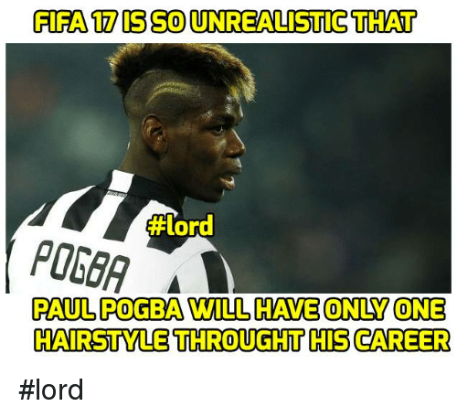 Fifa, Memes, and Hairstyles: FIFA 17 SSOUNREALISTICTHAT  #Lord  POGGA A  PAUL POGBA WILL HAVE ONUY ONE  HAIRSTYLE THROUGHT HIS CAREER #lord