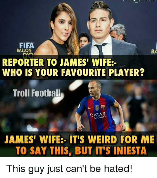 Fifa, Football, and Memes: FIFA.  BALLON  BA  REPORTER TO JAMES' WIFE  WHO IS YOUR FAVOURITE PLAYER?  Troll Football  QATAR  JAMES' WIFE IT'S WEIRD FOR ME  TO SAY THIS, BUT IT'S INIESTA This guy just can't be hated!