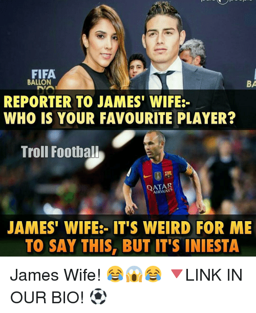 Fifa, Football, and Memes: FIFA.  BALLON  BA  REPORTER TO JAMES WIFE  WHO IS YOUR FAVOURITE PLAYER?  Troll Football  QATAR  JAMES' WIFE IT'S WEIRD FOR ME  TO SAY THIS, BUT IT'S INIESTA James Wife! 😂😱😂 🔻LINK IN OUR BIO! ⚽