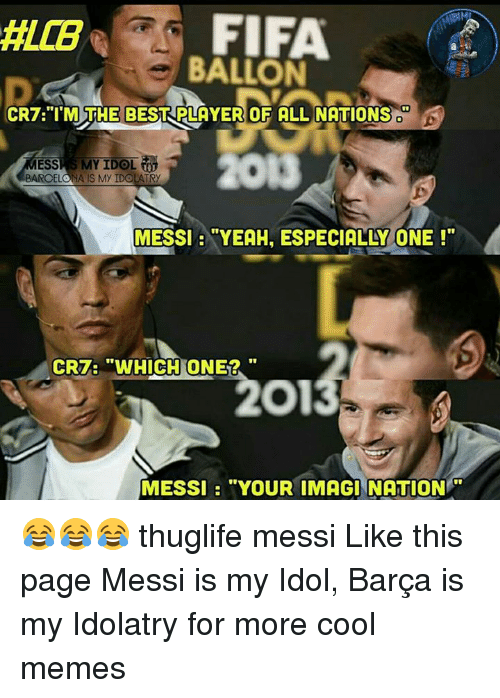 """Cool Meme: FIFA  BALLON  CR7 """"I'M THE BEST PLAYER OF ALL NATIONS  MY IDOL  ESS  BARCELONA IS MY IDOLATRy  MESSI """"YEAH, ESPECIALLY ONE  CRT: """"WHICH ONE2  MESSI """"YOUR IMAGINATION 😂😂😂 thuglife messi Like this page Messi is my Idol, Barça is my Idolatry for more cool memes"""