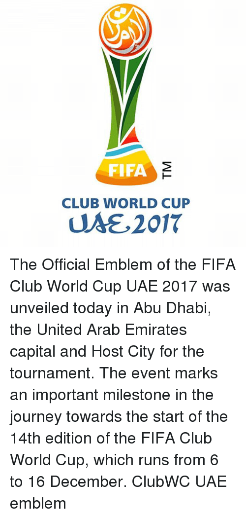 abu dhabi: FIFA  CLUB WORLD CUP  UME, 2017 The Official Emblem of the FIFA Club World Cup UAE 2017 was unveiled today in Abu Dhabi, the United Arab Emirates capital and Host City for the tournament. The event marks an important milestone in the journey towards the start of the 14th edition of the FIFA Club World Cup, which runs from 6 to 16 December. ClubWC UAE emblem