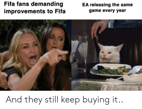 demanding: Fifa fans demanding  EA releasing the same  improvements to Fifa  game every year And they still keep buying it..