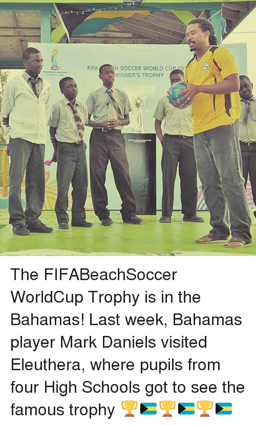 Fifa, Memes, and Soccer: FIFA  H SOCCER WORLD CUP  WINNER'S TROPHY The FIFABeachSoccer WorldCup Trophy is in the Bahamas! Last week, Bahamas player Mark Daniels visited Eleuthera, where pupils from four High Schools got to see the famous trophy 🏆🇧🇸🏆🇧🇸🏆🇧🇸