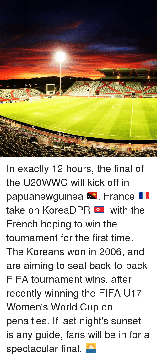 Back to Back, Fifa, and Memes: FIFA SAY NO TO RACISM In exactly 12 hours, the final of the U20WWC will kick off in papuanewguinea 🇵🇬. France 🇫🇷take on KoreaDPR 🇰🇵, with the French hoping to win the tournament for the first time. The Koreans won in 2006, and are aiming to seal back-to-back FIFA tournament wins, after recently winning the FIFA U17 Women's World Cup on penalties. If last night's sunset is any guide, fans will be in for a spectacular final. 🌅