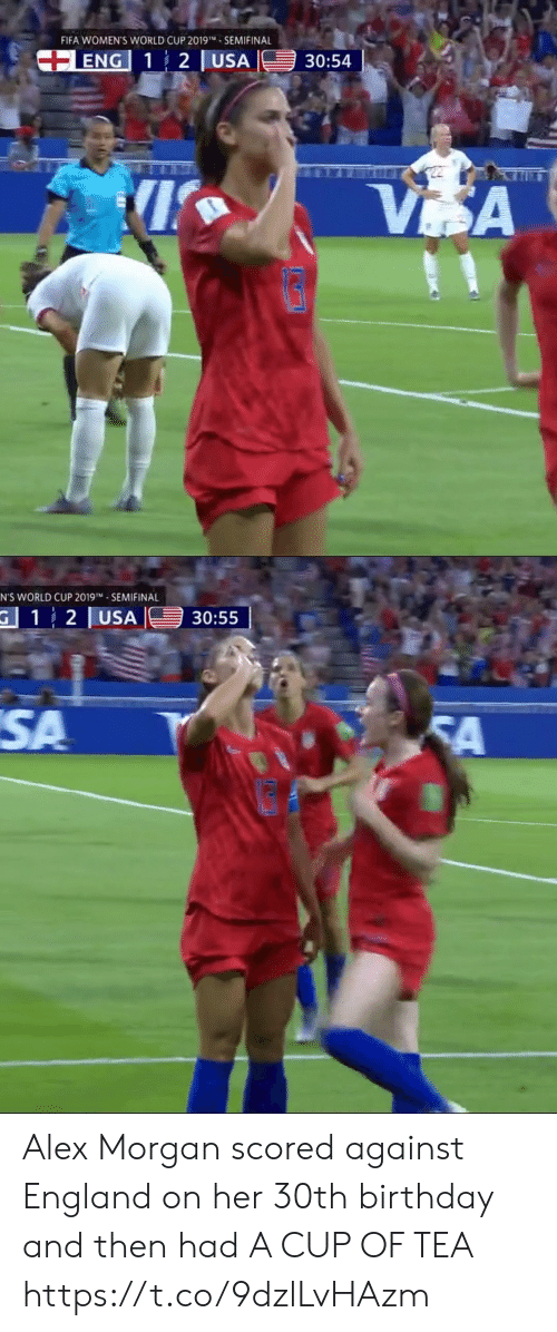 30Th: FIFA WOMEN'S WORLD CUP 2019- SEMIFINAL  +ENG 1 2 USA  30:54  VSA   N'S WORLD CUP 2019TM SEMIFINAL  G 12 USA  30:55  SA  FA Alex Morgan scored against England on her 30th birthday and then had A CUP OF TEA https://t.co/9dzlLvHAzm