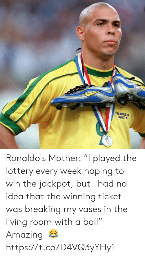 "Lottery: FIFA WORLD CP  FRANCE Ronaldo's Mother:  ""I played the lottery every week hoping to win the jackpot, but I had no idea that the winning ticket was breaking my vases in the living room with a ball""  Amazing! ? https://t.co/D4VQ3yYHy1"