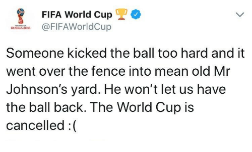 johnsons: FIFA World Cup  @FIFAWorldCup  RUSSIA 208  Someone kicked the ball too hard and it  went over the fence into mean old Mr  Johnson's yard. He won't let us have  the ball back. The World Cup is  cancelled:(