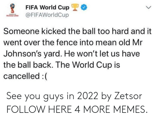 johnsons: *  FIFA World Cup  FIFAWorldCup  Someone kicked the ball too hard and it  went over the fence into mean old Mr  Johnson's yard. He won't let us have  the ball back. The World Cup is  cancelled :( See you guys in 2022 by Zetsor FOLLOW HERE 4 MORE MEMES.