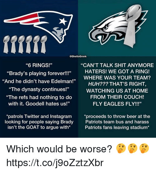 "Goodell: fifff  @GhettoGronk  ""6 RINGS!""  ""Brady's playing forever!!!""  ""And he didn't have Edelman!""  ""CAN'T TALK SHIT ANYMORE  HATERS! WE GOT A RING!  HUH??? THAT'S RIGHT,  FROM THEIR COUCH!  ,WHERE WAS YOUR TEAM?  ""The dynasty continues!""WATCHING US AT HOME  ""The refs had nothing to do  with it. Goodell hates us!""  FLY EAGLES FLY!!!""  patrols Twitter and Instagram *proceeds to throw beer at the  looking for people saying Brady  isn't the GOAT to argue with*  Patriots team bus and harass  Patriots fans leaving stadium* Which would be worse? 🤔🤔🤔 https://t.co/j9oZztzXbr"