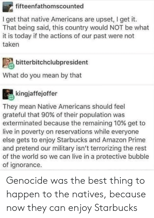 reservations: fifteenfathomscounted  I get that native Americans are upset, I get it.  That being said, this country would NOT be what  it is today if the actions of our past were not  taken  bitterbitchclubpresident  What do you mean by that  kingjaffejoffer  They mean Native Americans should feel  grateful that 90% of their population was  exterminated because the remaining 10% get to  live in poverty on reservations while everyone  else gets to enjoy Starbucks and Amazon Prime  and pretend our military isn't terrorizing the rest  of the world so we can live in a protective bubble  of ignorance Genocide was the best thing to happen to the natives, because now they can enjoy Starbucks