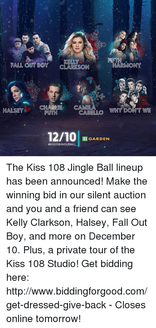 td garden: FIFTH  FALL OUT BOY  CLARKSON  HARMONY  HALSEY  nerenyCHARLIE CAMILA  PUTH  WHY DON'T WE  CABELLO  TD GARDEN  The Kiss 108 Jingle Ball lineup has been announced! Make the winning bid in our silent auction and you and a friend can see Kelly Clarkson, Halsey, Fall Out Boy, and more on December 10. Plus, a private tour of the Kiss 108 Studio!  Get bidding here: http://www.biddingforgood.com/get-dressed-give-back - Closes online tomorrow!