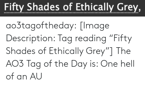 """Grey: Fifty Shades of Ethically Grey, ao3tagoftheday:  [Image Description: Tag reading """"Fifty Shades of Ethically Grey""""]  The AO3 Tag of the Day is: One hell of an AU"""