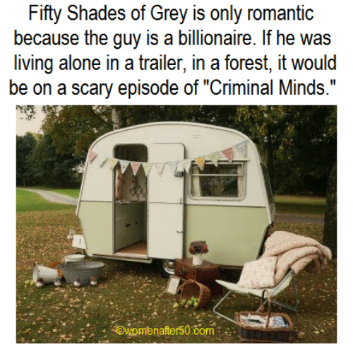 "fifties: Fifty Shades of Grey is only romantic  because the guy is a billionaire. If he was  living alone in a trailer, in a forest, it would  be on a scary episode of ""Criminal Minds.""  awomen after50 Com"