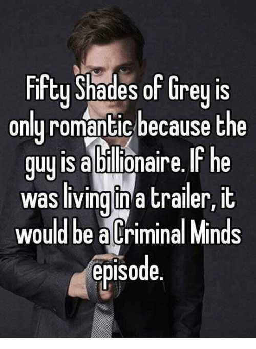 Criminal Minds: Fifty Shades of Grey is  only romantic because the  guy is abllionaire. he  was living in a trailer, it  would be a Criminal Minds  episode.
