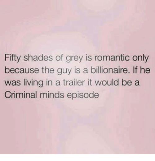 Criminal Minds: Fifty shades of grey is romantic only  because the guy is a billionaire. If he  was living in a trailer it would be a  Criminal minds episode