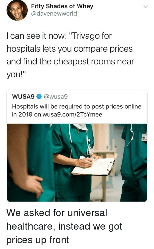 """trivago: Fifty Shades of Whey  @davenewworld  l can see it now: """"Trivago for  hospitals lets you compare prices  and find the cheapest rooms near  you!""""  WUSA9@wusa9  Hospitals will be required to post prices online  in 2019 on.wusa9.com/2TcYmee We asked for universal healthcare, instead we got prices up front"""