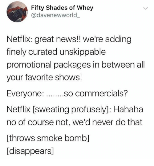 Curated: Fifty Shades of Whey  @davenewworld  Netflix: great news!! we're adding  finely curated unskippable  promotional packages in between all  your favorite shows!  so commercials?  Netflix [sweating profusely]: Hahaha  no of course not, we'd never do that  [throws smoke bomb]  [disappears]