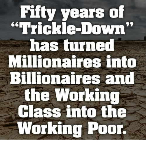 """millionaires: Fifty years of  """"Trickle-Down  has turned  Millionaires into  Billionaires and  the Working  Class into the  Working Poor."""