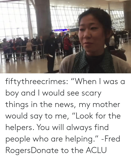 """fred rogers: fiftythreecrimes:  """"When I was a boy and I would see scary things in  the news, my mother would say to me, """"Look for the helpers. You will  always find people who are helping."""" -Fred RogersDonate to the ACLU"""
