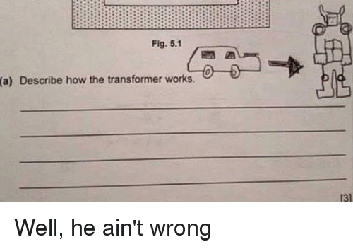 transformer: Fig. 5.1  (a)  Describe how the transformer works.  131 Well, he ain't wrong
