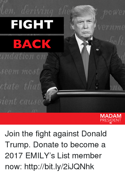 Donald Trump, Memes, and 🤖: FIGHT  BACK  seem nic st  ctate that  ient cause  MADAM  PRESIDENT Join the fight against Donald Trump. Donate to become a 2017 EMILY's List member now: http://bit.ly/2iJQNhk