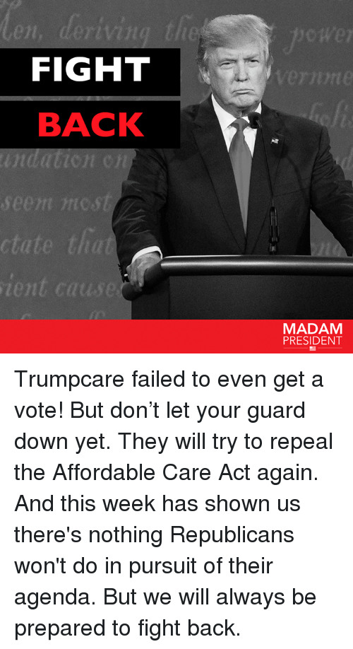 Memes, 🤖, and Act: FIGHT  BACK  seem nic st  ctate that  ient cause  MADAM  PRESIDENT Trumpcare failed to even get a vote! But don't let your guard down yet.   They will try to repeal the Affordable Care Act again. And this week has shown us there's nothing Republicans won't do in pursuit of their agenda. But we will always be prepared to fight back.