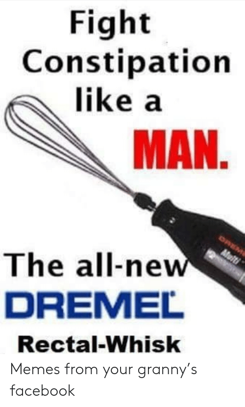 The All: Fight  Constipation  like a  MAN.  OREM  Multi  The all-new  DREMEL  Rectal-Whisk Memes from your granny's facebook