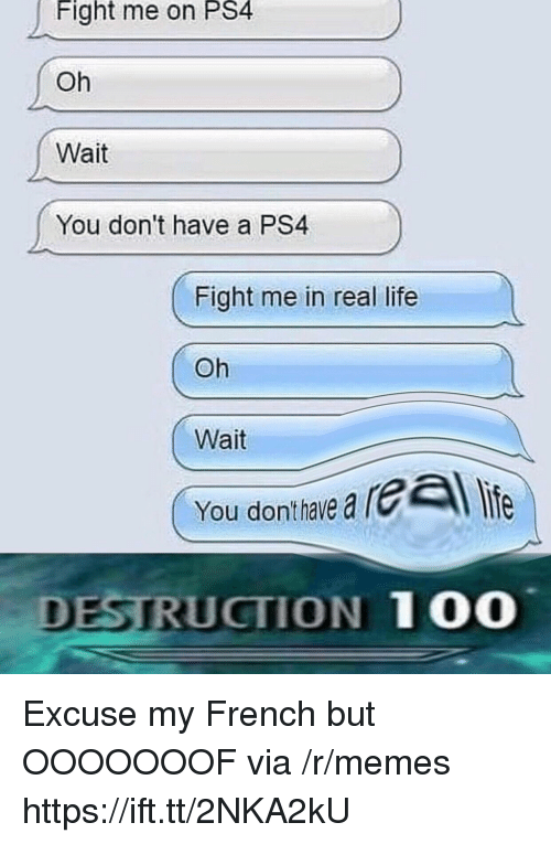 Anaconda, Life, and Memes: Fight me on PS4  Oh  Wait  You don't have a PS4  Fight me in real life  Oh  Wait  You donthave a  DESTRUCTION 100 Excuse my French but OOOOOOOF via /r/memes https://ift.tt/2NKA2kU
