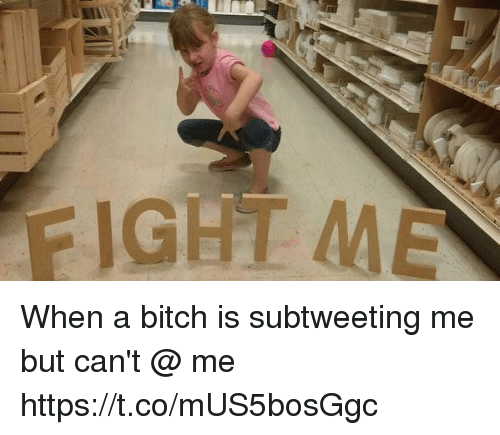 Bitch, Girl Memes, and Fight: FIGHT ME When a bitch is subtweeting me but can't @ me https://t.co/mUS5bosGgc