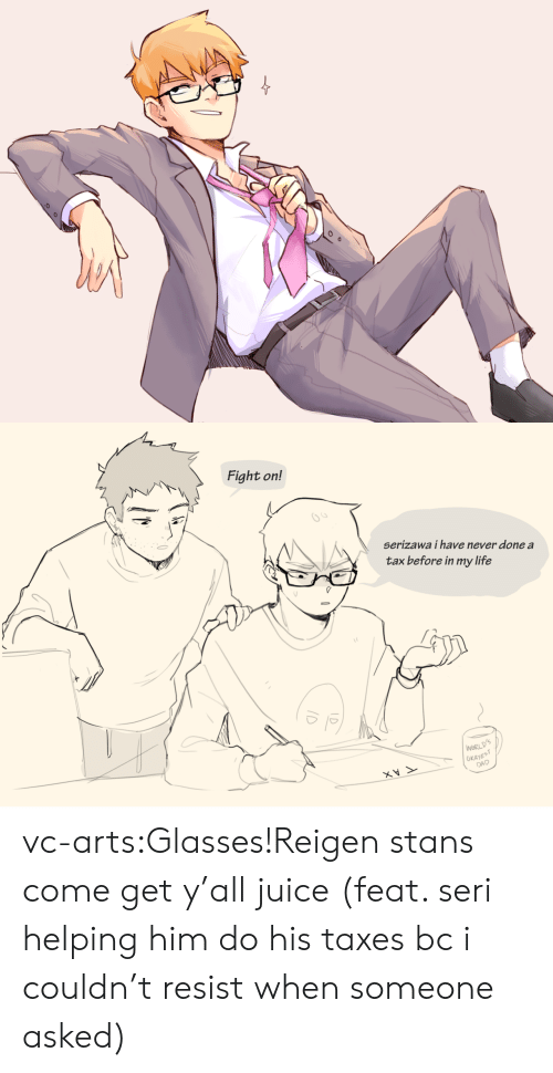 Stans: Fight on!  65  serizawa i have never done a  tax before in my life  WORL  OKAYE  DAD vc-arts:Glasses!Reigen stans come get y'all juice (feat. seri helping him do his taxes bc i couldn't resist when someone asked)