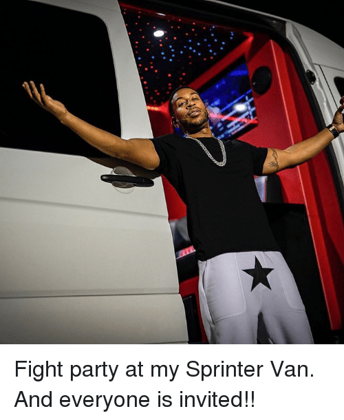 Memes, Party, and Fight: Fight party at my Sprinter Van. And everyone is invited!!