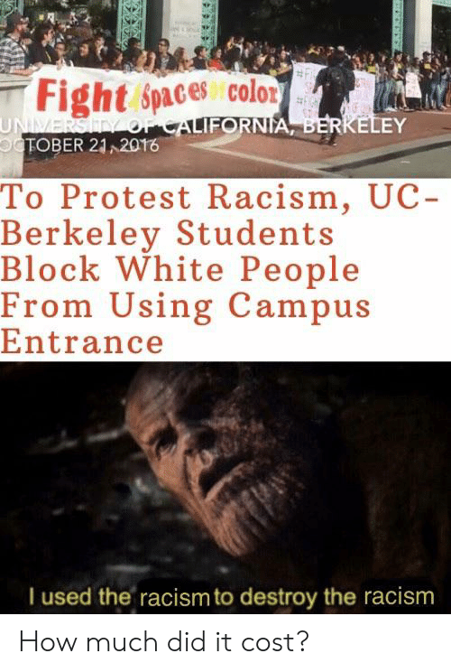 UC Berkeley: Fight Spaces colo2  UNIVERSITY OFCALIFORNIA, BERKELEY  oCTOBER 21 2016  To Protest Racism, UC-  Berkeley Students  Block White People  From Using Campus  Entrance  I used the racism to destroy the racism How much did it cost?