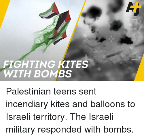 Memes, Military, and Israeli: FIGHTING KITES  WITH BOMBS Palestinian teens sent incendiary kites and balloons to Israeli territory. The Israeli military responded with bombs.