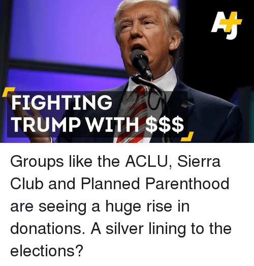 silver linings: FIGHTING  TRUMP WITH Groups like the ACLU, Sierra Club and Planned Parenthood are seeing a huge rise in donations. A silver lining to the elections?
