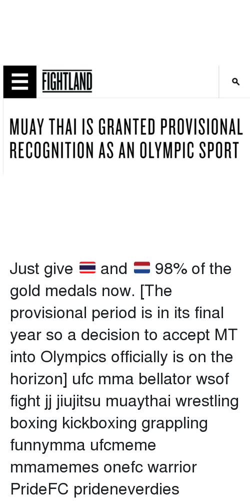 UFC: FIGHTLAND  MUAY THAI IS GRANTED PROVISIONAL  RECOGNITION AS AN OLYMPIC SPORT Just give 🇹🇭 and 🇳🇱 98% of the gold medals now. [The provisional period is in its final year so a decision to accept MT into Olympics officially is on the horizon] ufc mma bellator wsof fight jj jiujitsu muaythai wrestling boxing kickboxing grappling funnymma ufcmeme mmamemes onefc warrior PrideFC prideneverdies