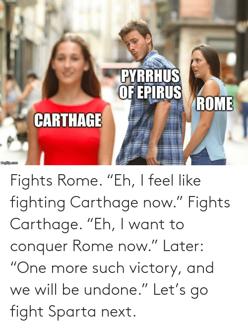 "carthage: Fights Rome. ""Eh, I feel like fighting Carthage now."" Fights Carthage. ""Eh, I want to conquer Rome now."" Later: ""One more such victory, and we will be undone."" Let's go fight Sparta next."