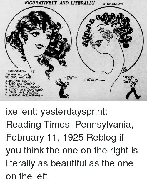 figuratively: FIGURATIVELY AND LITERALLY ByeTHEL HAYS  FIGIRATVELY )  THE MEN ALL LIKE  THE GIRL WHO HAO  CHES THUT HAIR-  N EYES LIKE S TAPS  N CHEEK LIKE ROSES  'N EARS、LIKE SEA HELLS  N TETH IKE PEA IS  BUT  LITERALLY - ixellent: yesterdaysprint:    Reading Times, Pennsylvania, February 11, 1925    Reblog if you think the one on the right is literally as beautiful as the one on the left.