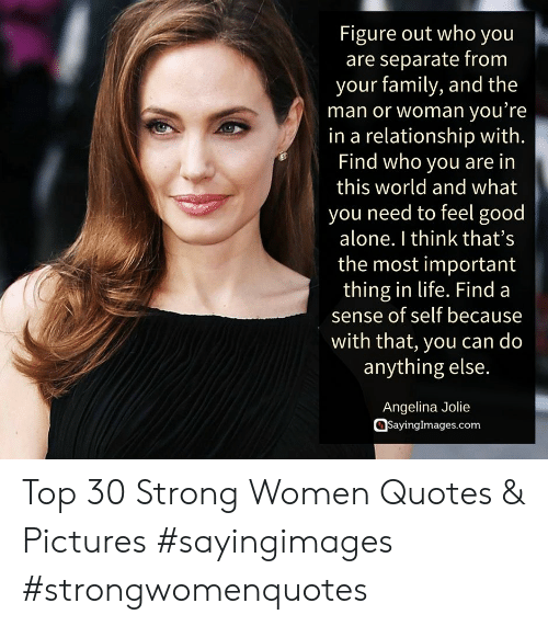 strong women: Figure out who you  are separate from  your family, and the  man or woman you re  in a relationship with.  Find who you are in  this world and what  you need to feel good  alone. I think that's  the most important  thing in life. Find a  sense of self because  with that, you can do  anything else.  Angelina Jolie  @sayinglmages.com Top 30 Strong Women Quotes & Pictures #sayingimages #strongwomenquotes