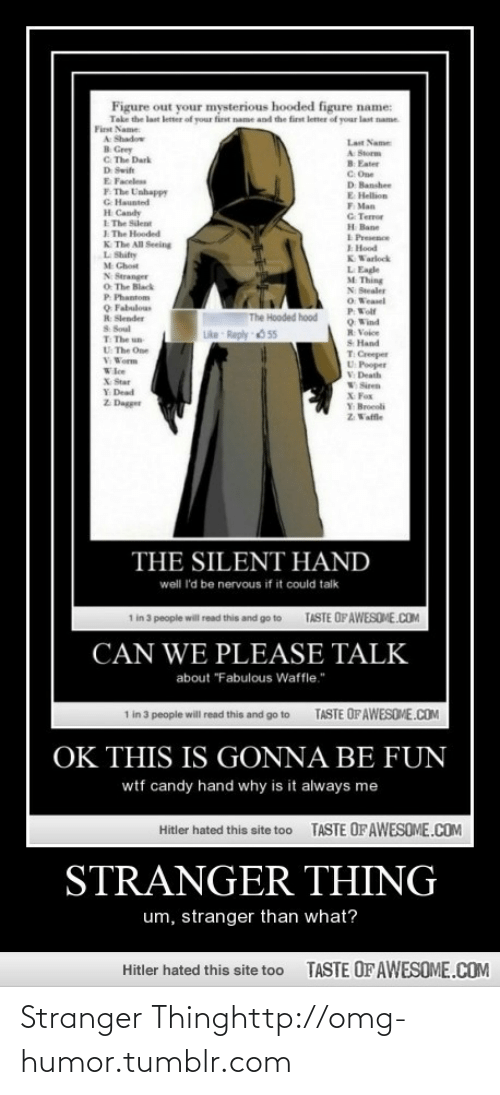 """Swit: Figure out your mysterious hooded figure name:  Take the last letter of your first name and the first letter of your last name.  First Name:  A Shadow  B. Grey  C. The Dark  Last Name  A Storm  B Eater  C. One  D Banshee  E Hellion  F. Man  G. Terror  H Bane  I Presence  E Hood  KWarlock  D Swit  E Faceless  F. The Unhappy  G Haunted  H Candy  E The Silent  I. The Hooded  K. The All Seeing  L Shifty  M Chost  L Eagle  M Thing  N Stranger  O. The Black  P. Phantom  O Fabulous  R Slender  N Stealer  O Weasel  PWolf  OWind  R Voice  The Hooded hood  S Soul  T The un  U The One  V Worm  Like Reply O 55  S Hand  T Creeper  U Pooper  V Death  W Siren  X Fox  Y Broeoli  Z Vaffle  Wlee  X Star  Y Dead  Z Dagger  THE SILENT HAND  well 'd be nervous if it could talk  TASTE OF AWESOME.COM  1 in 3 people will read this and go to  CAN WE PLEASE TALK  about """"Fabulous Waffle.""""  1 in 3 people will read this and go to  TASTE OF AWESOME.COM  OK THIS IS GONNA BE FUN  wtf candy hand why is it always me  TASTE OF AWESOME.COM  Hitler hated this site too  STRANGER THING  um, stranger than what?  TASTE OF AWESOME.COM  Hitler hated this site too Stranger Thinghttp://omg-humor.tumblr.com"""