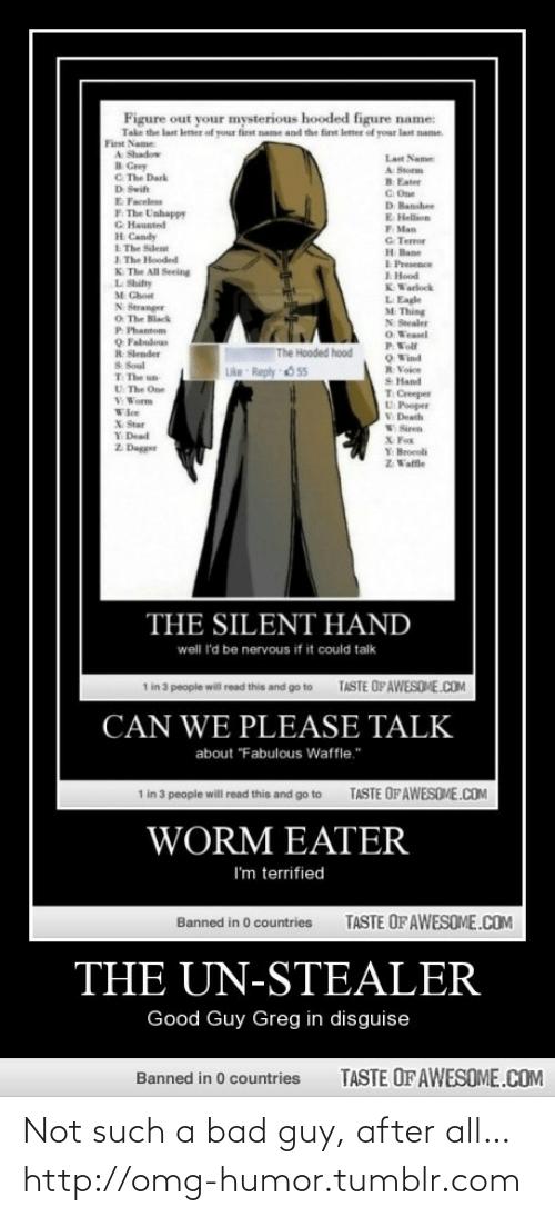 """Swit: Figure out your mysterious hooded figure name:  Take the last letter of your first name and the first letter of your last name.  First Name:  A Shadow  B. Grey  C. The Dark  Last Name  A Storm  B Eater  C. One  D Banshee  E Hellion  F. Man  G. Terror  H Bane  I Presence  E Hood  KWarlock  D Swit  E Faceless  F. The Unhappy  G Haunted  H Candy  E The Silent  I. The Hooded  K. The All Seeing  L Shifty  M Chost  L Eagle  M Thing  N Stranger  O. The Black  P. Phantom  O Fabulous  R Slender  N Stealer  O Weasel  PWolf  OWind  R Voice  The Hooded hood  S Soul  T The un  U The One  V Worm  Like Reply O 55  S Hand  T Creeper  U Pooper  V Death  W Siren  X Fox  Y Broeoli  Z Vaffle  Wlee  X Star  Y Dead  Z Dagger  THE SILENT HAND  well 'd be nervous if it could talk  TASTE OF AWESOME.COM  1 in 3 people will read this and go to  CAN WE PLEASE TALK  about """"Fabulous Waffle.""""  1 in 3 people will read this and go to  TASTE OF AWESOME.COM  WORM EATER  I'm terrified  TASTE OF AWESOME.COM  Banned in 0 countries  THE UN-STEALER  Good Guy Greg in disguise  TASTE OF AWESOME.COM  Banned in 0 countries Not such a bad guy, after all…http://omg-humor.tumblr.com"""
