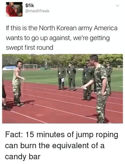 candy bar: $fik  mashfreak  If this is the North Korean army America  wants to go up against, we're getting  swept first round Fact: 15 minutes of jump roping can burn the equivalent of a candy bar