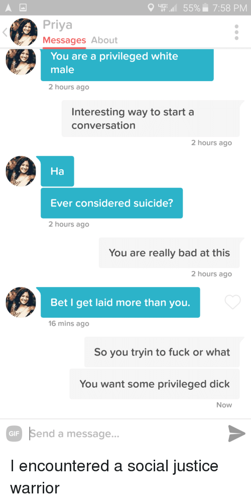 white male: 'Fil 55%. 7:58 PM  Priya  Messages About  You are a privileged white  male  2 hours ago  Interesting way to start a  conversation  2 hours ago  На  Ever considered suicide?  2 hours ago  You are really bad at this  2 hours ago  Bet I get laid more than youu.  16 mins ago  So you tryin to fuck or what  You want some privileged dick  Now  Send a message... I encountered a social justice warrior