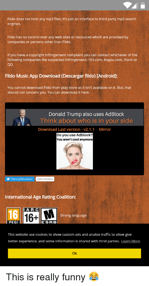 Cookies, Donald Trump, and Funny: Fildo does not host any mp3 files, its just an interface to third party mp3 search  engines.  Fildo has no control over any web sites or resources which are provided by  companies or persons other than Fildo.  If you have a copyright infringement complaint you can contact whichever of the  following companies the suspected infringement: 163.com, Kogou.com, Xiami or  OO  Fildo Music App Download (Descargar fildo) CAndroid:  You cannot download Fildo from play store as it isn't available on it. But, that  should not concern you. You can download it here:  Donald Trump also uses AdBlock  Think about who is in your side  Download Last version v2.1.1 Mirror  Do you use Adblock?  You aren't cool anymore  Follow @fildowebsite  8,944 followers  International Age Rating Coalition:  A R C  Strong language  PEGI  ESRB  This website use cookies to show custom ads and analize traffic to allow give  better experience, and some information is shared with thrid parties. Learn More  Ok This is really funny 😂