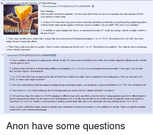 4chan, Advice, and Family: File : 1280500355.png-(356 KB, 597x522, 1273096429096.png)  Anonymous 07/30/10(Fri)1032:35 No.259269856  Dear Christfags,  I have recently converted to christianity. I do need some advice from you, however, regarding some other elements of God's  Laws and how to follow them.  1. Leviticus 25:44 states that I may possess slaves, both male and female, provided they are purchased from neighboring nations  A friend of mine claims that this applies to Mexicans, but not Canadians. Can you clarify? Why can't I own Canadians?  2. I would like to sell my daughter into slavery, as sanctioned in Exodus 21:7. In this day and age, what do you think would be a  fair price for her?  CHEESUS CHRIST  3. I know that I am allowed no contact with a woman while she is in her period of Menstrual uncleanliness - Lev.15: 19-24. The problem is how do I tell? I have tried  asking, but most women take offense  4. When I burn a bull on the altar as a sacrifice, I know it creates a pleasing odor for the Lord - Lev.1:9. The problem is my neighbors. They claim the odor is not pleasing  to them. Should I smite them?  >> □ Anonymous 07/30/10(Fri) 10:32:54 No.2592 699200  5. I have a neighbor who insists on working on the Sabbath. Exodus 35:2 clearly states he should be put to death. Am I morally obligated to kill him myself, or should  I ask the police to do it?  6. A friend of mine feels that even though eating shelfish is an abomination, Lev. 11:10, it is a lesser  this? Are there 'degrees' of abomination?  than homosexuality. I don't agree. Can you settle  7. Lev. 21:20 states that I may not approach the altar of God ifI have a defect in my sight. I have to admit that I wear reading glasses. Does my vision have to be  20/20, or is there some wiggle-room here?  8. Most of my male friends get their hair trimmed, including the hair around their temples, even though this is expressly forbidden by Lev. 19:27. How should they die?  9. I know from Lev. 11:6-8 that touching th