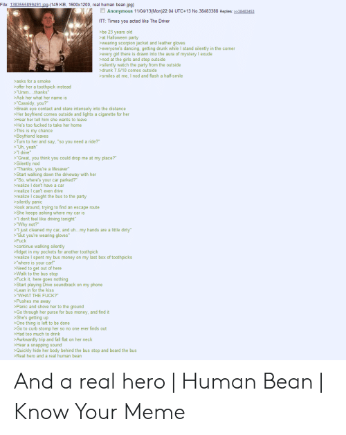 """A Real Human Bean: File: 1383555899491.jpg-(149 KB, 1600x1200, real human bean.jpg)  Anonymous 11/04/13(Mon)22:04 UTC+13 No.38483388 Replies: 38483453  ITT: Times you acted like The Driver  >be 23 years old  at Halloween party  wearing scorpion jacket and leather gloves  >everyone's dancing, getting drunk while I stand silently in the corner  >every girl there is drawn into the aura of mystery exude  nod at the girls and step outside  >silently watch the party from the outside  >drunk 7.5/10 comes outside  smiles at me, I nod and flash a half-smile  >asks for a smoke  >offer her a tooth pick instead  """"Umm... .thanks""""  >Ask her what her name is  >""""Cassidy, you?""""  >Break eye contact and stare intensely into the distance  Her boyfriend comes outside and lights a cigarette for her  >Hear her tell him she wants to leave  >He's too fucked to take her home  This is my chance  >Boyfriend leaves  >Turn to her and say, """"so you need a ride?""""  >""""Uh, yeah""""  >""""I drive  >""""Great,  >Silently nod  >""""Thanks, you're a lifesaver""""  Start walking down the driveway with her  >""""So, where's your car parked?""""  realize I don't have a car  realize I can't even drive  realize I caught the bus to the party  >silently panic  >look around, trying to find an escape route  >She keeps asking where my car is  """"don't feel like driving tonight""""  """"Why not?""""  >""""I just cleaned my car, and uh...my hands are a little dirty""""  """"But you're wearing gloves""""  >Fuck  ithink  could drop me  my place?""""  continue walking silently  fidget in my pockets for another toothpick  realize I spent my bus money on my last box of toothpicks  >""""where is your car!""""  >Need to get out of here  Walk to the bus stop  >Fuck it, here goes nothing  >Start playing Drive soundtrack on my phone  >Lean in for the kiss  >""""WHAT THE FUCK?""""  >Pushes me away  >Panic and shove her to the ground  >Go through her purse for bus money, and find it  She's getting up  One thing is left to be done  Go to curb stomp her so no one ever finds out  >Had too """