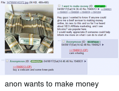 4chan, Money, and Anonymous: File: 1479506143372  jpg (56 KB, 480x480)  I want to make money (ID: 55dCqdv2  04/08/17 (Sat 14:36:43 No. 1940613 1940621  1940631 1940658 >>1940818 1941204  Hey guys i wanted to know if anyone could  give me a breif awnser to making money  online, im new to this and so far ive heard  about SEO,Affiliate marketing, and i see  bitcoins? are popular here.  I would really appreciate if someone could help  nform me more on what i can do to start of  Anonymous  (ID: 9cx97dwm  04/08/17 (Sat) 14:42:48 No.1940621  1940613 (OP  cam whoring  Anonymous  (ID: dww4uxuro) 04/08/17 (Sat)14:46:46 No. 1940631  1940613 (OP  buy a webcam and some knee pads anon wants to make money
