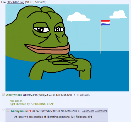 A Fucking Leaf: File: 34536467 pn  (18 KB, 592x420)  Anonymous  08/24/16 (Wed)22:03:54 No. 63953706 2-63955365  >be Dutch  >get liberated by A FUCKING LEAF  Anonymous I i 08/24/16(Wed)22:06:30 No. 63953760 >>63954037 >>63955950  At least we are capable of liberating someone, Mr. flightless bird