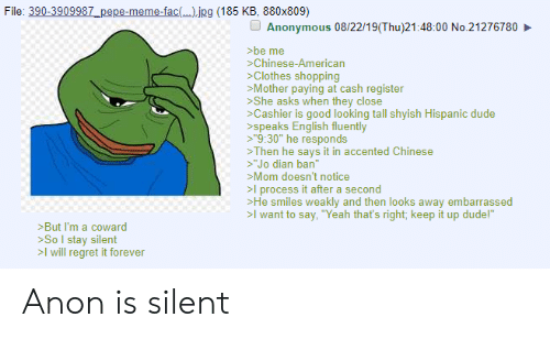 """Pepe Meme: File: 390-3909987_pepe-meme-fac(jpg (185 KB, 880x809)  Anonymous 08/22/19(Thu)21:48:00 No.21276780  be me  Chinese-American  Clothes shopping  Mother paying at cash register  She asks when they close  Cashier is good looking tall shyish Hispanic dude  speaks English fluently  >""""9:30"""" he responds  Then he says it in accented Chinese  >""""Jo dian ban  >Mom doesn't notice  >l process it after a second  He smiles weakly and then looks away embarrassed  >I want to say, """"Yeah that's right; keep it up dude!""""  But I'm a coward  >SoI stay silent  >I will regret it forever Anon is silent"""