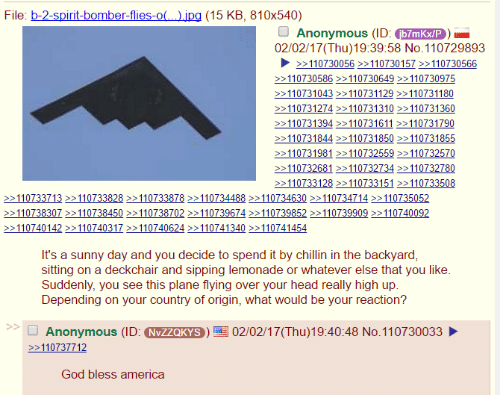 4chan, Lemonade, and Planes: File: b-2-spirit-bomber-flies-o  jpg (15 KB, 810x540)  Anonymous (ID: fb7mKXVP  02/02/17(Thu)19:39:58 No.110729893  2 110730056  110730157  110730566  110730586  110730649  110730975  110731043  110731129  110731180  110731274  110731310  110731360  110731394  1611  110731790  110731844  110731850  110731855  11073198  110732559  110732570  110732681  110732734  110732780  110733128  151  110733508  110733713  110733828  110733878  110734488  110734630  110734714  110735052  110738307  110738450  110738702  110739674  110739852  110739909  110740092  110740142  110740317  110740624  110741340  110741454  It's a sunny day and you decide to spend it by chillin in the backyard,  sitting on a deckchair and sipping lemonade or whatever else that you like.  Suddenly, you see this plane flying over your head really high up  Depending on your country of origin, what would be your reaction?  Anonymous (ID  (NVZZQKYS 02/02/17 (Thu)19:40:48 No.110730033  110737712  God bless america