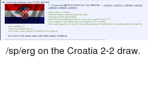 4chan, Fake, and Goals: File: croatia-fla  Wal  aper-4 png (183 KB, 800x400)  Anonymous E 06/17/16 16:20:11 No.68593186  2 68593391 68593422 68593485 68594355  68595365 68595815 68597114  >team A has a 2:0 lead  their best player leaves the pitch too early  >their game starts deteriorating  >team B starts putting pressure on, and scores a goal to make it 2:1  >fans of team A throw flares and stop the game for 5+ minutes  >this should be perfect for team A to put the pressure off, and let them consolidate and try to keep the  result poised at 2:1  team A conceeds anyway  the whole country blames the FANS for this debacle  m so sick of this meme country full of fake patriots and thieves /sp/erg on the Croatia 2-2 draw.